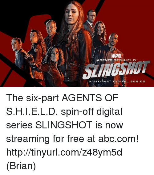 slingshot: AGENTS OF SHI EL D.  AART  A SIX  DLGITAL SERIES The six-part AGENTS OF S.H.I.E.L.D. spin-off digital series SLINGSHOT is now streaming for free at abc.com! http://tinyurl.com/z48ym5d  (Brian)