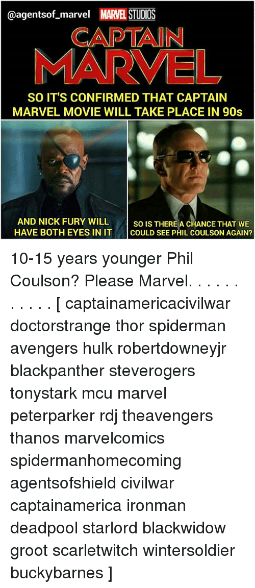 Takeing: @agentsof_marvel MARVEL STUDIOS  CAPTAIN  MARVEL  SO IT'S CONFIRMED THAT CAPTAIN  MARVEL MOVIE WILL TAKE PLACE IN 90s  AND NICK FURY WILL so IsT  HAVE BOTH EYES IN IT COULD SEE PHIL COULSON AGAIN?  SO IS THEREA CHANCE THAT WE 10-15 years younger Phil Coulson? Please Marvel. . . . . . . . . . . [ captainamericacivilwar doctorstrange thor spiderman avengers hulk robertdowneyjr blackpanther steverogers tonystark mcu marvel peterparker rdj theavengers thanos marvelcomics spidermanhomecoming agentsofshield civilwar captainamerica ironman deadpool starlord blackwidow groot scarletwitch wintersoldier buckybarnes ]