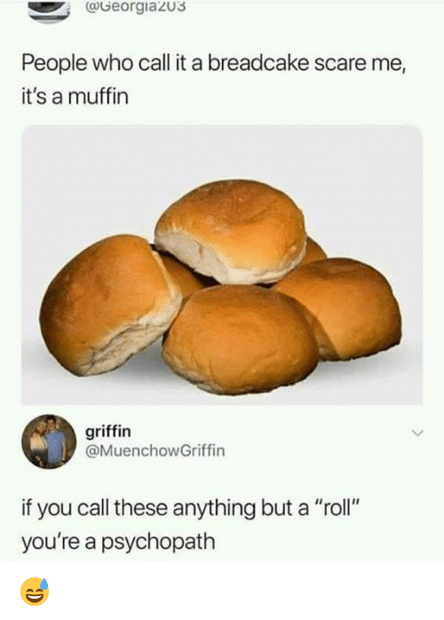 "Memes, Scare, and 🤖: aGeorgiazu3  People who call it a breadcake scare me,  it's a muffin  griffin  @MuenchowGriffin  if you call these anything but a ""roll""  you're a psychopath 😅"