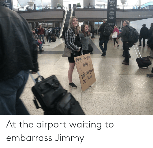 Connection: aggage  Claim  Baggage  Claim  10-19  United  Air Canada  Allegiant  American  Denver Air  Connection  JetBlue  Sun Country  WestJet  Terminal West  1wetin uta  JIMAY Hts your  Buby  you CON igure  Me frer At the airport waiting to embarrass Jimmy