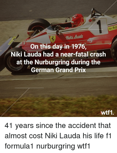 germane: Agi  niki aud  On this day in 1976,  Niki Lauda had a near-fatal crash  at the Nurburgring during the  German Grand Prix  wtf1 41 years since the accident that almost cost Niki Lauda his life f1 formula1 nurburgring wtf1