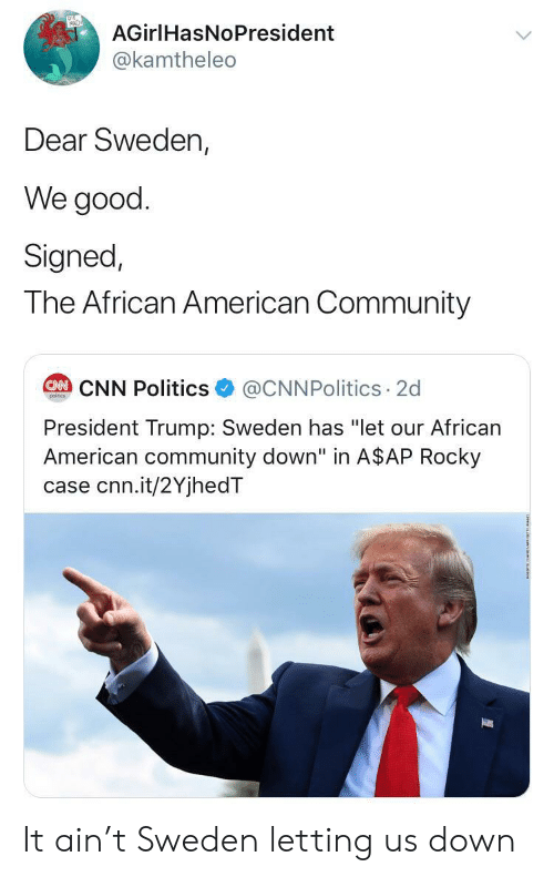 "President Trump: AGirlHasNoPresident  @kamtheleo  Dear Sweden,  We good  Signed,  The African American Community  @CNNPolitics 2d  CAN CNN Politics  poitcs  President Trump: Sweden has ""let our African  American community down"" in A$AP Rocky  case cnn.it/2YjhedT It ain't Sweden letting us down"