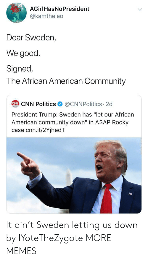 "President Trump: AGirlHasNoPresident  @kamtheleo  Dear Sweden,  We good  Signed,  The African American Community  @CNNPolitics 2d  CAN CNN Politics  poitcs  President Trump: Sweden has ""let our African  American community down"" in A$AP Rocky  case cnn.it/2YjhedT It ain't Sweden letting us down by IYoteTheZygote MORE MEMES"
