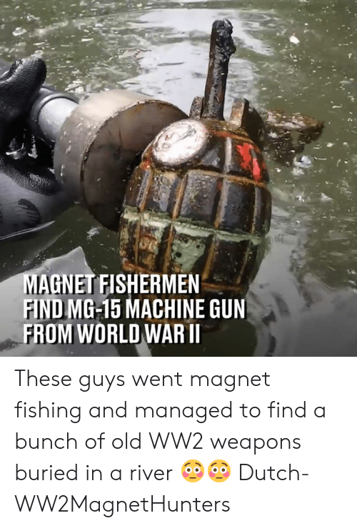 Dank, World, and Dutch Language: AGNET FISHERMEN  FIND MG-15 MACHINE GUN  FROM WORLD WARII These guys went magnet fishing and managed to find a bunch of old WW2 weapons buried in a river 😳😳  Dutch-WW2MagnetHunters