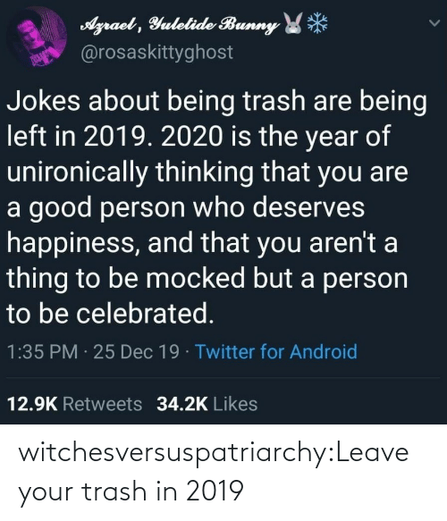 Happiness: Agraet , Yulelide Bunny *  @rosaskittyghost  Jokes about being trash are being  left in 2019. 2020 is the year of  unironically thinking that you are  a good person who deserves  happiness, and that you aren't a  thing to be mocked but a person  to be celebrated.  1:35 PM · 25 Dec 19 · Twitter for Android  12.9K Retweets 34.2K Likes witchesversuspatriarchy:Leave your trash in 2019