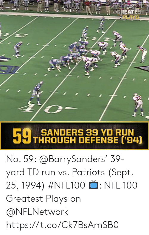 Sanders: AGREATEST  PLAYS  22  59t  SANDERS 39 YD RUN  THROUGH DEFENSE ('94) No. 59: @BarrySanders' 39-yard TD run vs. Patriots (Sept. 25, 1994) #NFL100  ?: NFL 100 Greatest Plays on @NFLNetwork https://t.co/Ck7BsAmSB0