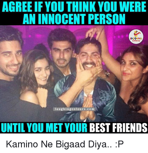 Indianpeoplefacebook, Kamino, and Colo: AGREEIF YOUTHINK YOU WERE  AN INNOCENT PERSON  LA GM  Coloms  laughing colo  UNTIL YOU MET YOUR BEST FRIENDS Kamino Ne Bigaad Diya.. :P