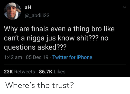 trust: aH  @_abdiii23  Why are finals even a thing bro like  can't a nigga jus know shit??? no  questions asked???  1:42 am · 05 Dec 19 · Twitter for iPhone  23K Retweets 86.7K Likes Where's the trust?