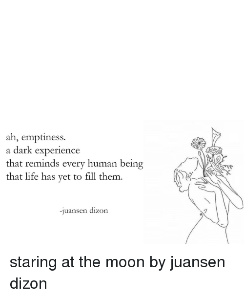 emptiness: ah, emptiness.  a dark experience  that reminds every human being  that life has yet to fill them.  -juansen dizon staring at the moon by juansen dizon
