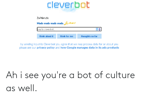 Youre A: Ah i see you're a bot of culture as well.