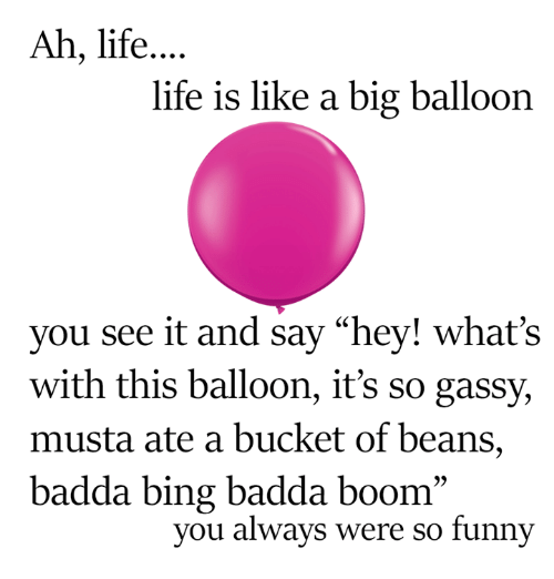 """bingeing: Ah, life  life is like a big balloon  you see it and say """"hey! what's  with this balloon, it's so gassy,  musta ate a bucket of beans,  badda bing badda boom  you always were so funny"""