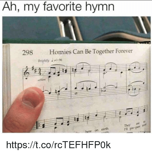 Memes, Earth, and Forever: Ah, my favorite hymn  298  Homies Can Be Together Forever  ction  Thev are s  I pre-pare  here on earth https://t.co/rcTEFHFP0k