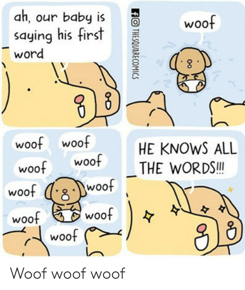Word, All The, and Baby: ah, our baby is  saying his first  word  woof  woof woof  woof Woo  HE KNOWS ALL  THE WORDS.!  woo  woo  woof  woo  woof Woof woof woof