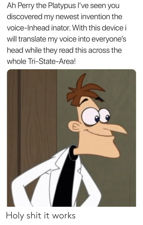 invention: Ah Perry the Platypus l've seen you  discovered my newest invention the  voice-Inhead inator. With this device i  will translate my voice into everyone's  head while they read this across the  whole Tri-State-Area! Holy shit it works