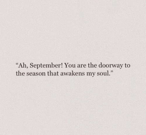 "Soul, September, and You: ""Ah, September! You are the doorway to  the season that awakens my soul."""