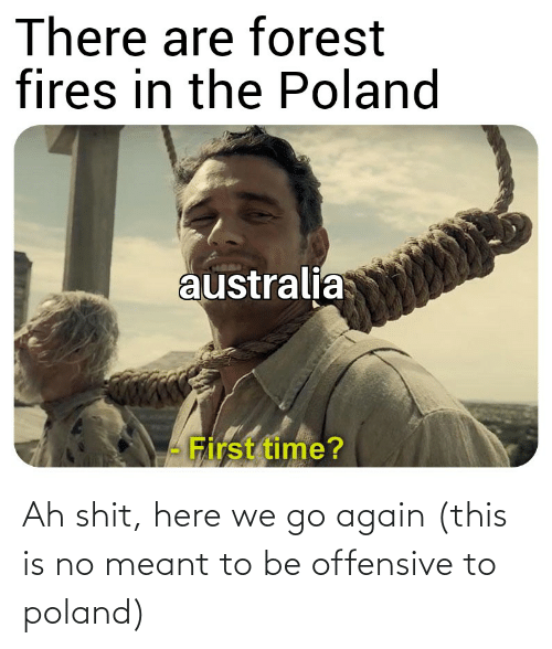 here we go: Ah shit, here we go again (this is no meant to be offensive to poland)