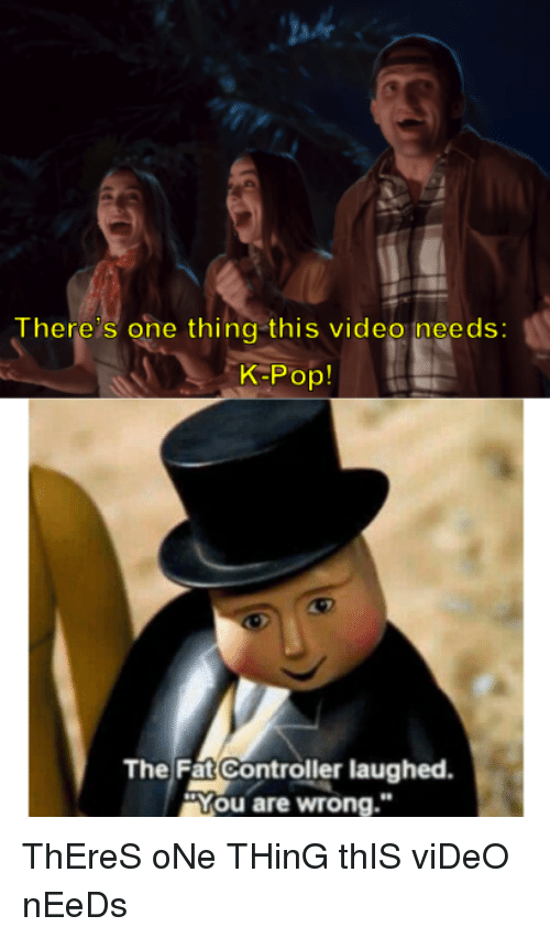"Pop, Video, and K-Pop: ah  There s one thing this video ineeds:  K-Pop!  The Fat Controller laughed  ""You are wrong."" ThEreS oNe THinG thIS viDeO nEeDs"