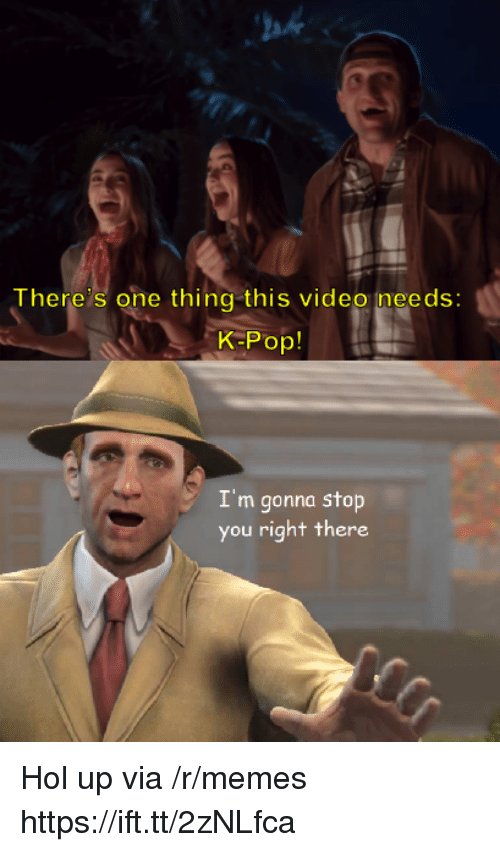 Memes, Pop, and Video: ah  There's one thing this video needs:  K-Pop!  I'm gonna stop  you right there Hol up via /r/memes https://ift.tt/2zNLfca