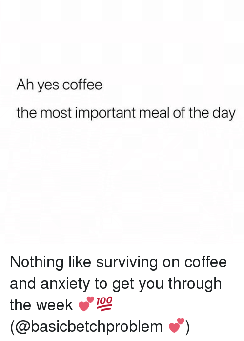 Memes, Anxiety, and Coffee: Ah yes coffee  the most important meal of the day Nothing like surviving on coffee and anxiety to get you through the week 💕💯(@basicbetchproblem 💕)
