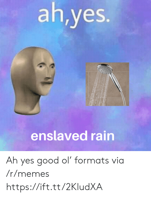 Formats: ah,yes.  enslaved rain Ah yes good ol' formats via /r/memes https://ift.tt/2KludXA