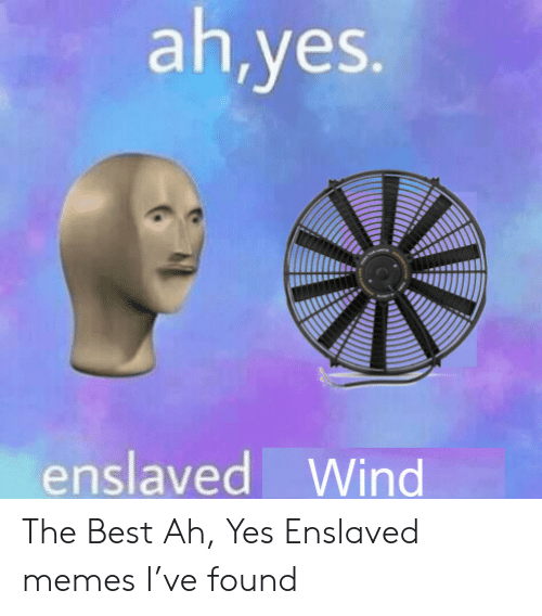 Memes, Best, and Yes: ah,yes.  enslaved Wind The Best Ah, Yes Enslaved memes I've found