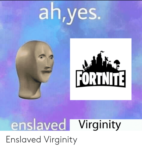 Virginity, Yes, and Enslaved: ah,yes.  FORTNITE  enslaved Virginity Enslaved Virginity