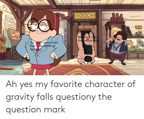 Favorite Character: Ah yes my favorite character of gravity falls questiony the question mark