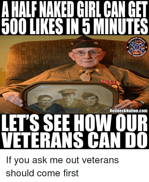 Memes, Girl, and Naked: AHALF NAKED GIRL CAN GET  500 LIKES IN 5 MINUTES  NECK NA  TRADITION  RedneckNation.com  LETS SEE HOW OUR  VETERANS CAN D0 If you ask me out veterans should come first