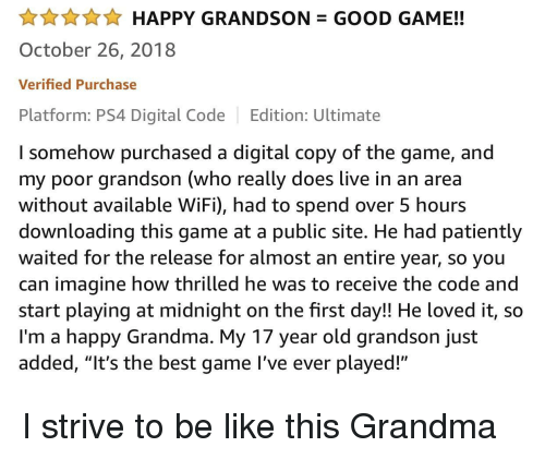 "good game: AHAPPY GRANDSON GOOD GAME!!  October 26, 2018  Verified Purchase  Platform: PS4 Digital Code Edition: Ultimate  I somehow purchased a digital copy of the game, and  my poor grandson (who really does live in an area  without available WiFi), had to spend over 5 hours  downloading this game at a public site. He had patiently  waited for the release for almost an entire year, so you  can imagine how thrilled he was to receive the code and  start playing at midnight on the first day!! He loved it, so  I'm a happy Grandma. My 17 year old grandson just  added, ""It's the best game l've ever played!"" I strive to be like this Grandma"