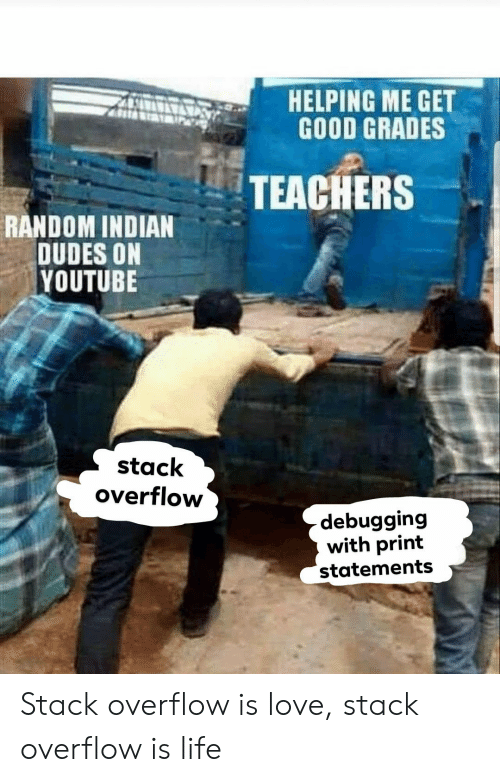 Life, Love, and youtube.com: AHELPING ME GET  GOOD GRADES  TEACHERS  RANDOM INDIAN  DUDES ON  YOUTUBE  stack  overflow  debugging  with print  statements Stack overflow is love, stack overflow is life