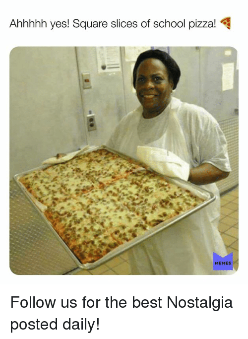 Memes, Nostalgia, and Pizza: Ahhhhh yes! Square slices of school pizza! 4  MEMES Follow us for the best Nostalgia posted daily!