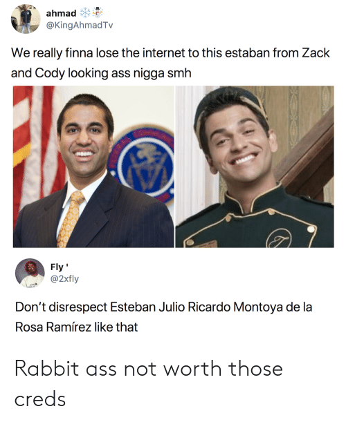 Estaban: ahmad  @KingAhmadTv  We really finna lose the internet to this estaban from Zack  and Cody looking ass nigga smh  Fly'  @2xily  Rosa Ramírez like that Rabbit ass not worth those creds
