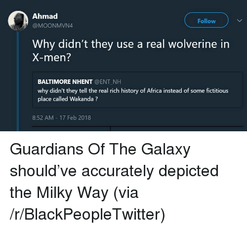 Africa, Blackpeopletwitter, and Wolverine: Ahmad  @MOONMVN4  Follow  Why didn't they use a real wolverine in  X-men?  BALTIMORE NHENT @ENT NH  why didn't they tell the real rich history of Africa instead of some fictitious  place called Wakanda?  8:52 AM 17 Feb 2018 <p>Guardians Of The Galaxy should've accurately depicted the Milky Way (via /r/BlackPeopleTwitter)</p>