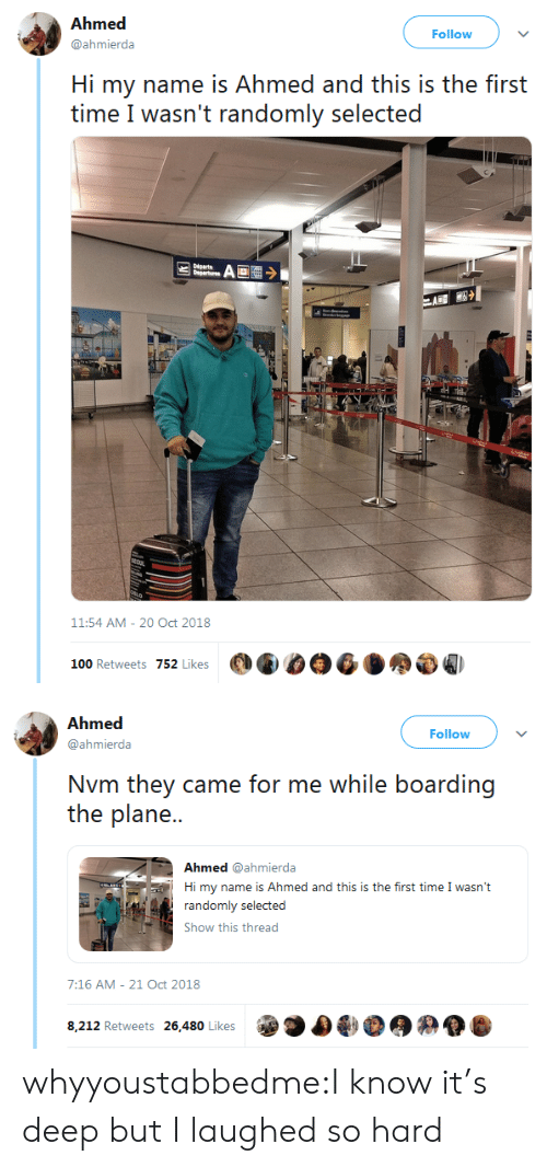 nvm: Ahmed  @ahmierda  Follow  Hi my name is Ahmed and this is the first  time I wasn't randomly selected  11:54 AM-20 Oct 2018  100 Retweets 752 Likes   Follow  @ahmierda  Nvm they came for me while boarding  the plane..  Ahmed @ahmierda  Hi my name is Ahmed and this is the first time I wasn't  Show this thread  7:16 AM- 21 Oct 2018  8,212 Retweets 26,480 Likes whyyoustabbedme:I know it's deep but I laughed so hard