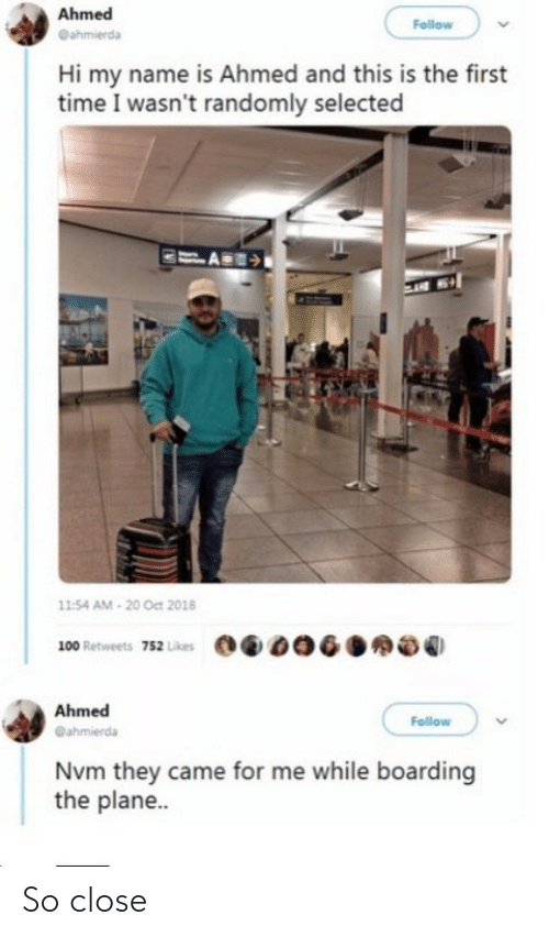 likes: Ahmed  Follow  @ahmierda  Hi my name is Ahmed and this is the first  time I wasn't randomly selected  11:54 AM - 20 Oct 2018  100 Retweets 752 Likes  Ahmed  Follow  @ahmierda  Nvm they came for me while boarding  the plane.. So close