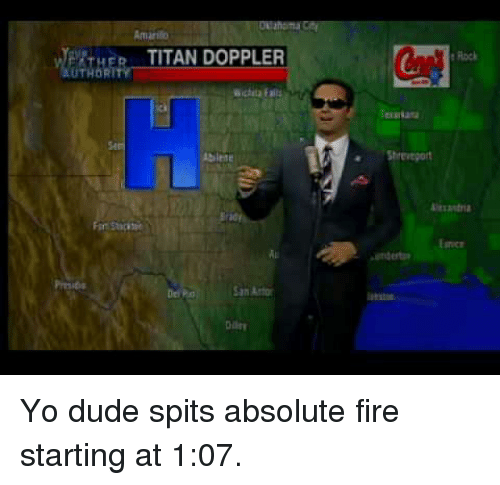 Dude, Fire, and Yo: ahoma  Amarilio  WPATHERTITAN DOPPLER  e Flock  UTHORİ  ichta Falls  Shreveport  rad  nce  Del P  Diiry <p>Yo dude spits absolute fire starting at 1:07.</p>
