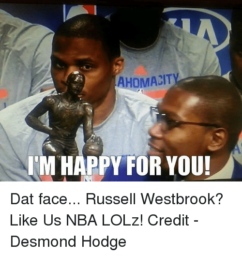 dat face: AHOMACIT  I'M HAPPY FOR YOU! Dat face... Russell Westbrook?  Like Us NBA LOLz!  Credit - Desmond Hodge