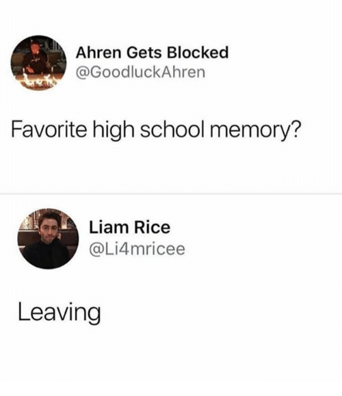 Dank, School, and 🤖: Ahren Gets Blocked  @GoodluckAhren  Favorite high school memory?  Liam Rice  @Li4mricee  Leaving