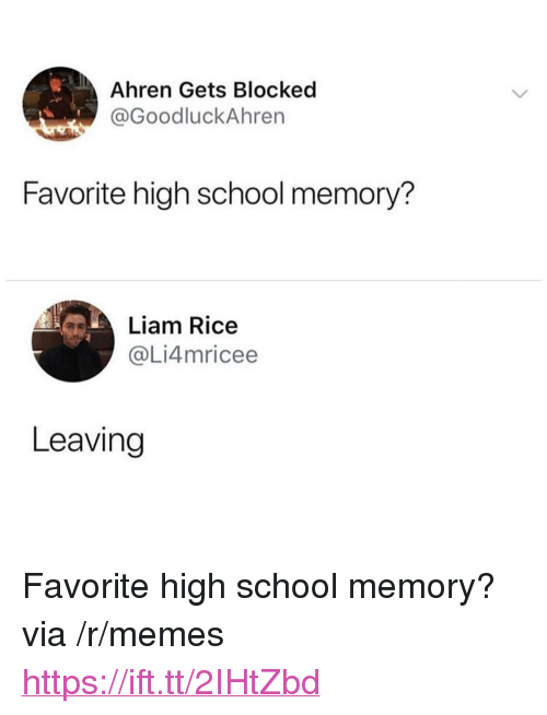 "Memes, School, and Rice: Ahren Gets Blocked  @GoodluckAhren  Favorite high school memory?  Liam Rice  @Li4mricee  Leaving <p>Favorite high school memory? via /r/memes <a href=""https://ift.tt/2IHtZbd"">https://ift.tt/2IHtZbd</a></p>"