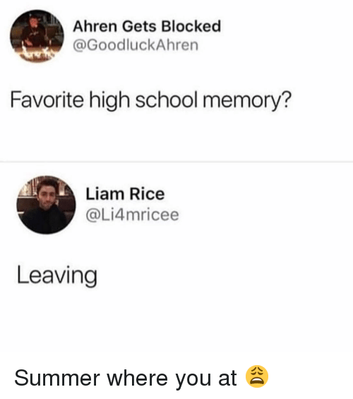 Memes, School, and Summer: Ahren Gets Blocked  @GoodluckAhren  Favorite high school memory?  Liam Rice  @Li4mricee  Leaving Summer where you at 😩
