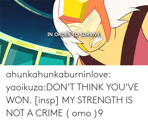 Dont Think: ahunkahunkaburninlove:  yaoikuza:DON'T THINK YOU'VE WON. [insp] MY STRENGTH IS NOT A CRIME   ( omo )9