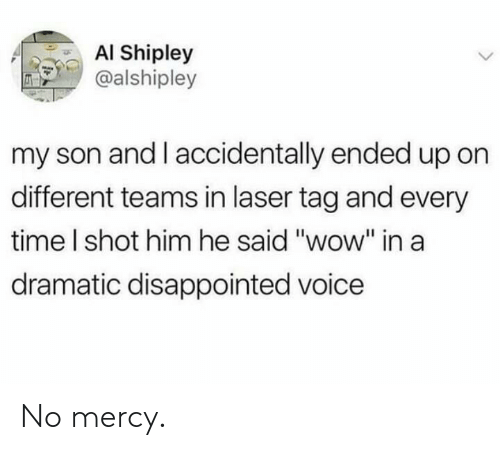 "no mercy: AI Shipley  @alshipley  my son and I accidentally ended up on  different teams in laser tag and every  time I shot him he said ""wow"" ina  dramatic disappointed voice No mercy."