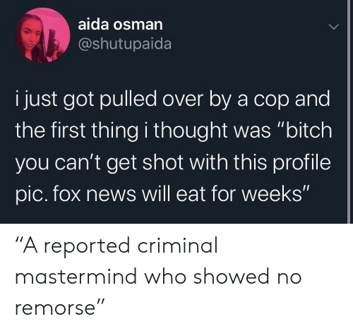 "profile pic: aida osman  @shutupaida  i just got pulled over by a cop and  the first thing i thought was ""bitch  you can't get shot with this profile  pic. fox news will eat for weeks"" ""A reported criminal mastermind who showed no remorse"""