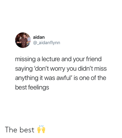 Best, One, and Friend: aidan  @_aidanflynn  missing a lecture and your friend  saying 'don't worry you didn't miss  anything it was awful' is one of the  best feelings The best 🙌