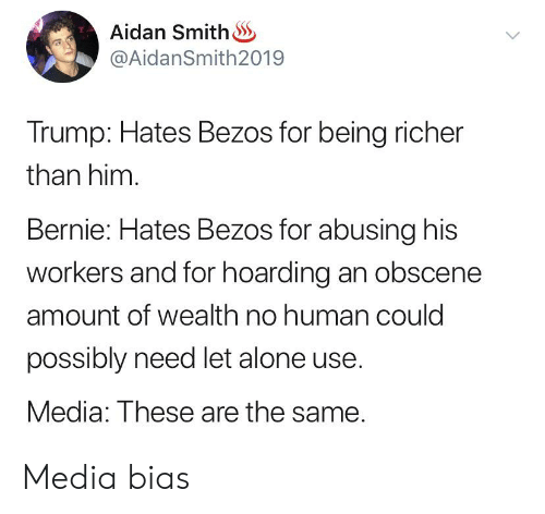 Being Alone, Trump, and Funny and Sad: Aidan Smith  @AidanSmith 2019  Trump: Hates Bezos for being richer  than him  Bernie: Hates Bezos for abusing his  workers and for hoarding an obscene  amount of wealth no human could  possibly need let alone use.  Media: These are the same. Media bias
