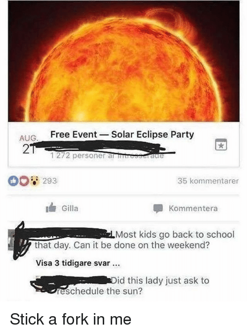the weekenders: AIG Free Event  27  Solar Eclipse Party  1272 personer anuresraere  293  35 kommentarer  Gilla  Kommentera  Most kids go back to school  that day. Can it be done on the weekend?  Visa 3 tidigare svar  id this lady just ask to  reschedule the sun? Stick a fork in me