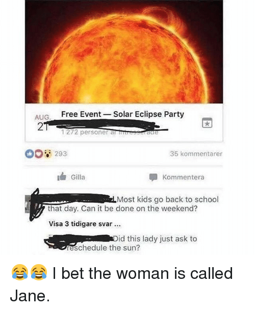 the weekenders: AIG  Free Event -Solar Eclipse Party  2  1272 personer a Traue  0o8 293  35 kommentarer  Gilla  Kommentera  Most kids go back to school  that day. Can it be done on the weekend?  Visa 3 tidigare svar  id this lady just ask to  eschedule the sun? 😂😂 I bet the woman is called Jane.