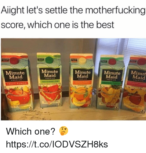 Minute Maid, Best, and Watermelon: Aiight let's settle the motherfucking  score, which one is the best  Minute  Maid  Minute  Maid  Minute  Maid  Minute  Maid  Minut  Maid  WATERMELON  FRUIT PUNCH Which one? 🤔 https://t.co/IODVSZH8ks