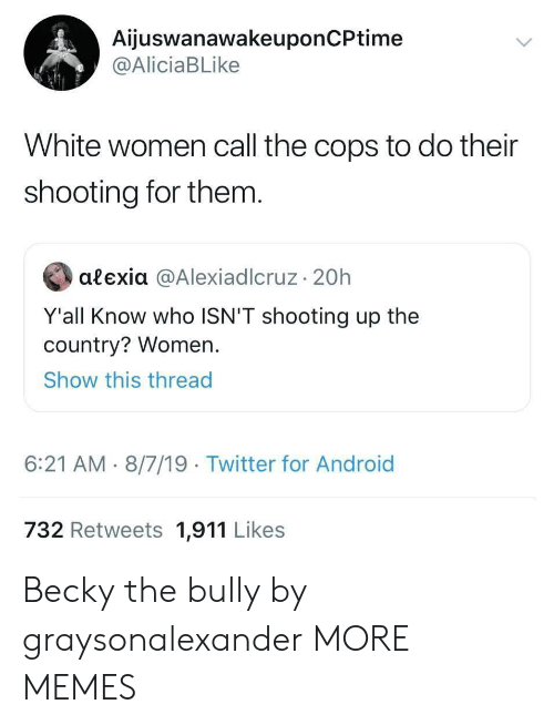 becky: AijuswanawakeuponCPtime  @AliciaBLike  White women call the cops to do their  shooting for them.  alexia @AlexiadIcruz 20h  Y'all Know who ISN'T shooting up the  country? Women.  Show this thread  6:21 AM 8/7/19 Twitter for Android  732 Retweets 1,911 Likes Becky the bully by graysonalexander MORE MEMES