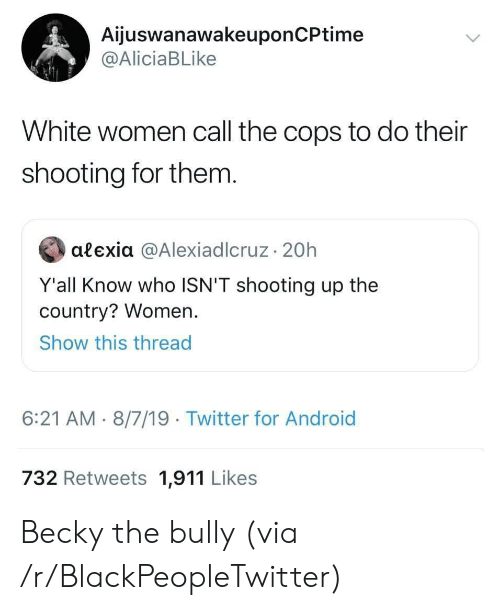 becky: AijuswanawakeuponCPtime  @AliciaBLike  White women call the cops to do their  shooting for them.  alexia @AlexiadIcruz 20h  Y'all Know who ISN'T shooting up the  country? Women.  Show this thread  6:21 AM 8/7/19 Twitter for Android  732 Retweets 1,911 Likes Becky the bully (via /r/BlackPeopleTwitter)